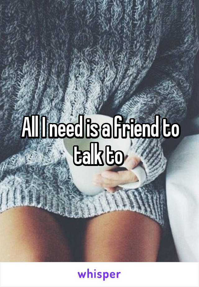 All I need is a friend to talk to