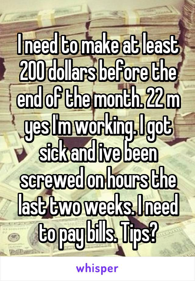 I need to make at least 200 dollars before the end of the month. 22 m yes I'm working. I got sick and ive been screwed on hours the last two weeks. I need to pay bills. Tips?