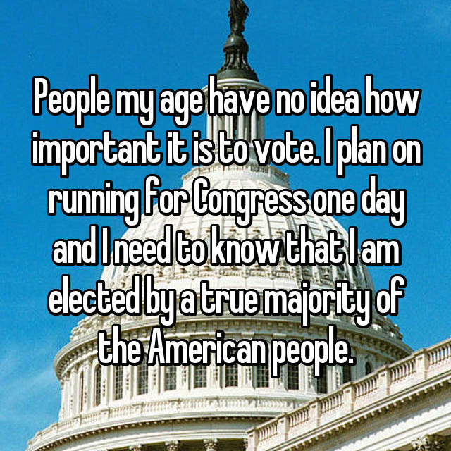 People my age have no idea how important it is to vote. I plan on running for Congress one day and I need to know that I am elected by a true majority of the American people.