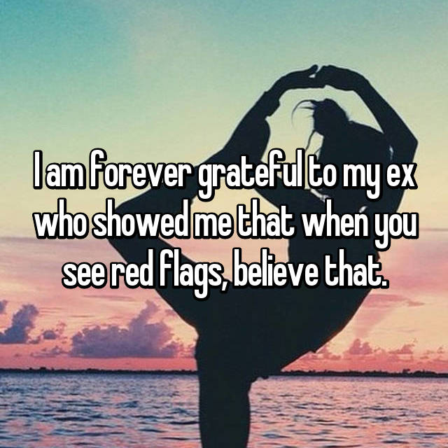 I am forever grateful to my ex who showed me that when you see red flags, believe that.