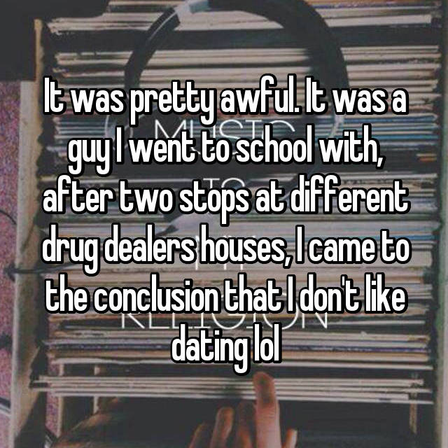 It was pretty awful. It was a guy I went to school with, after two stops at different drug dealers houses, I came to the conclusion that I don't like dating lol