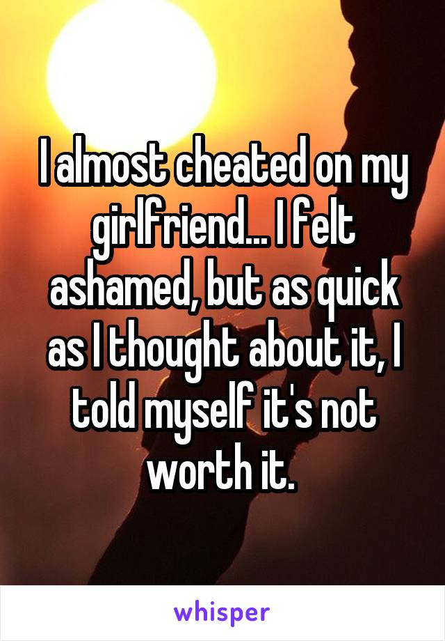 I almost cheated on my girlfriend... I felt ashamed, but as quick as I thought about it, I told myself it's not worth it.