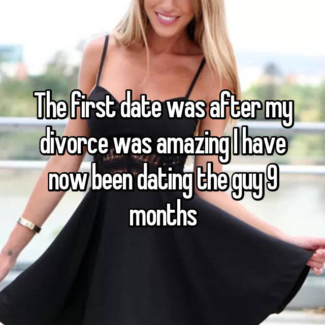 The first date was after my divorce was amazing I have now been dating the guy 9 months