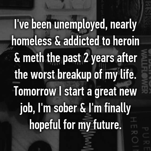 I've been unemployed, nearly homeless & addicted to heroin & meth the past 2 years after the worst breakup of my life. Tomorrow I start a great new job, I'm sober & I'm finally hopeful for my future.
