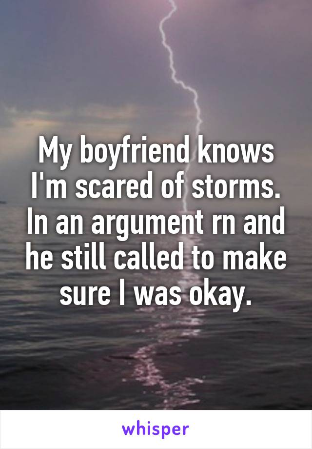 My boyfriend knows I'm scared of storms. In an argument rn and he still called to make sure I was okay.