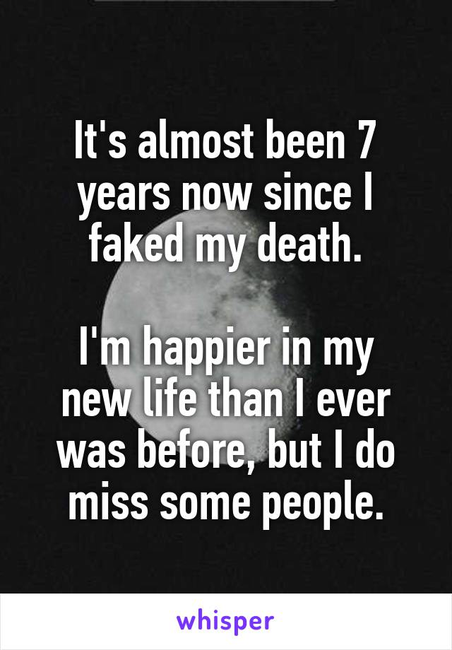 It's almost been 7 years now since I faked my death.  I'm happier in my new life than I ever was before, but I do miss some people.