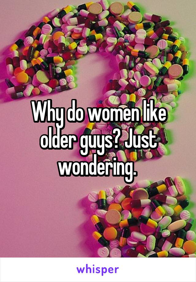 Why do women like older guys? Just wondering.