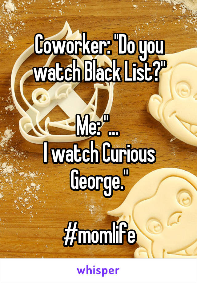 "Coworker: ""Do you watch Black List?""  Me: ""...  I watch Curious George.""  #momlife"