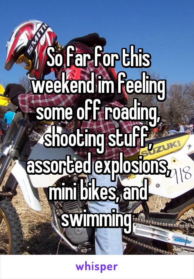 So far for this weekend im feeling some off roading, shooting stuff, assorted explosions, mini bikes, and swimming