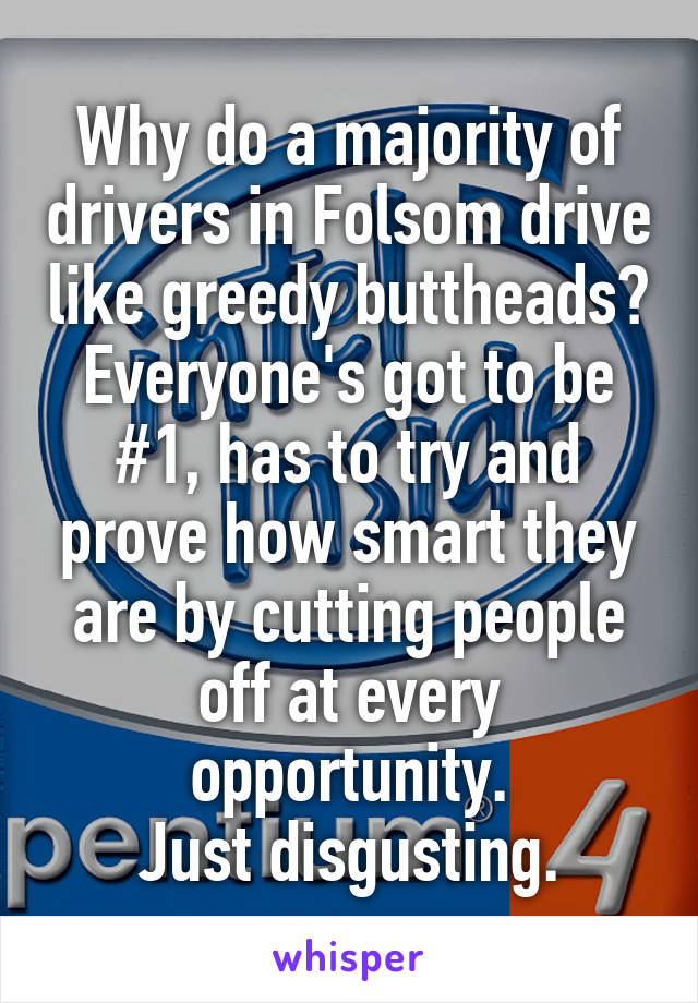 Why do a majority of drivers in Folsom drive like greedy buttheads? Everyone's got to be #1, has to try and prove how smart they are by cutting people off at every opportunity. Just disgusting.
