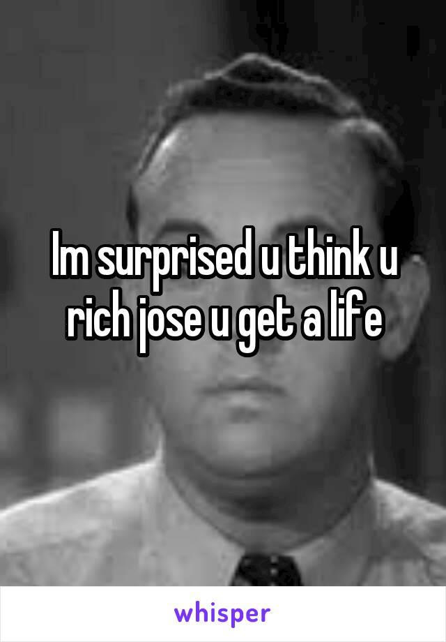 Im surprised u think u rich jose u get a life