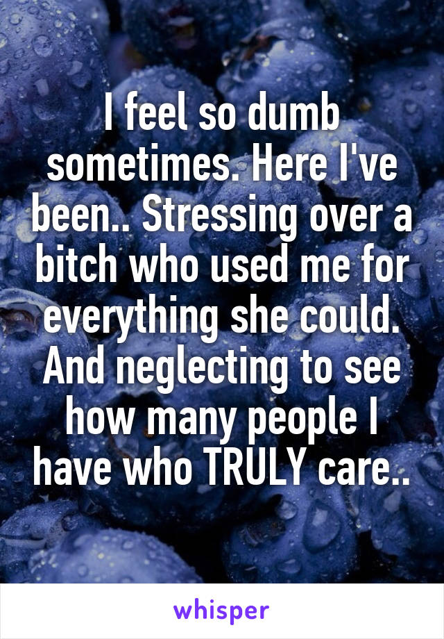 I feel so dumb sometimes. Here I've been.. Stressing over a bitch who used me for everything she could. And neglecting to see how many people I have who TRULY care..