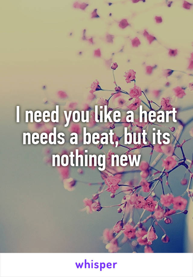 I need you like a heart needs a beat, but its nothing new