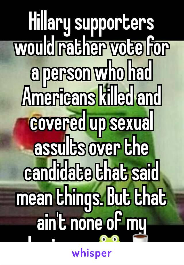 Hillary supporters would rather vote for a person who had Americans killed and covered up sexual assults over the candidate that said mean things. But that ain't none of my business. 🐸🍵