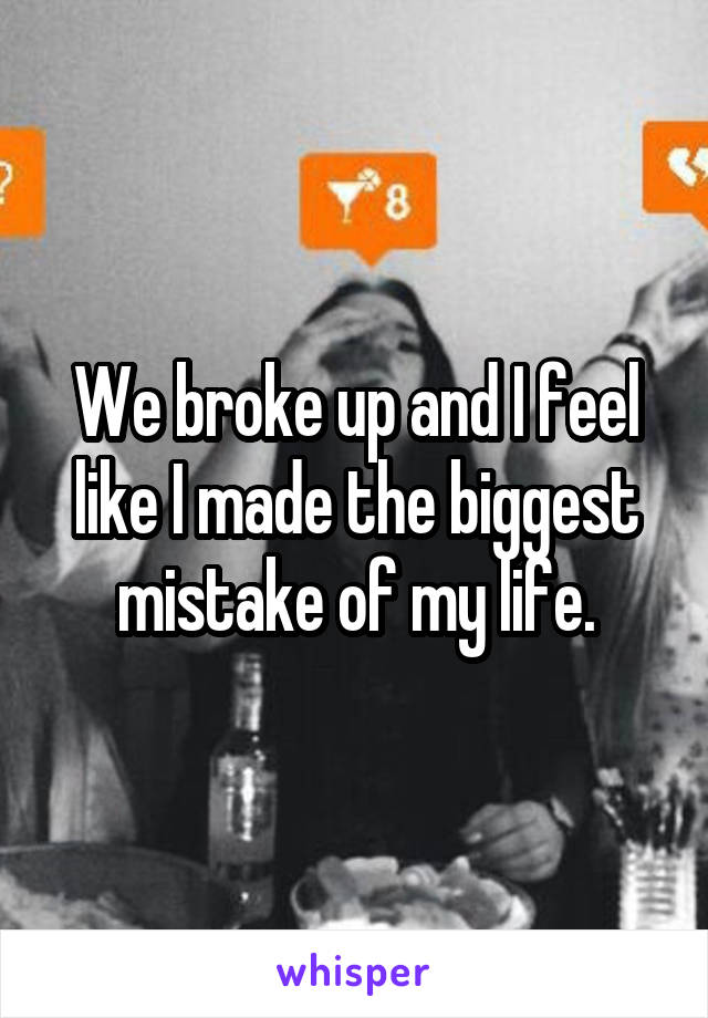 We broke up and I feel like I made the biggest mistake of my life.