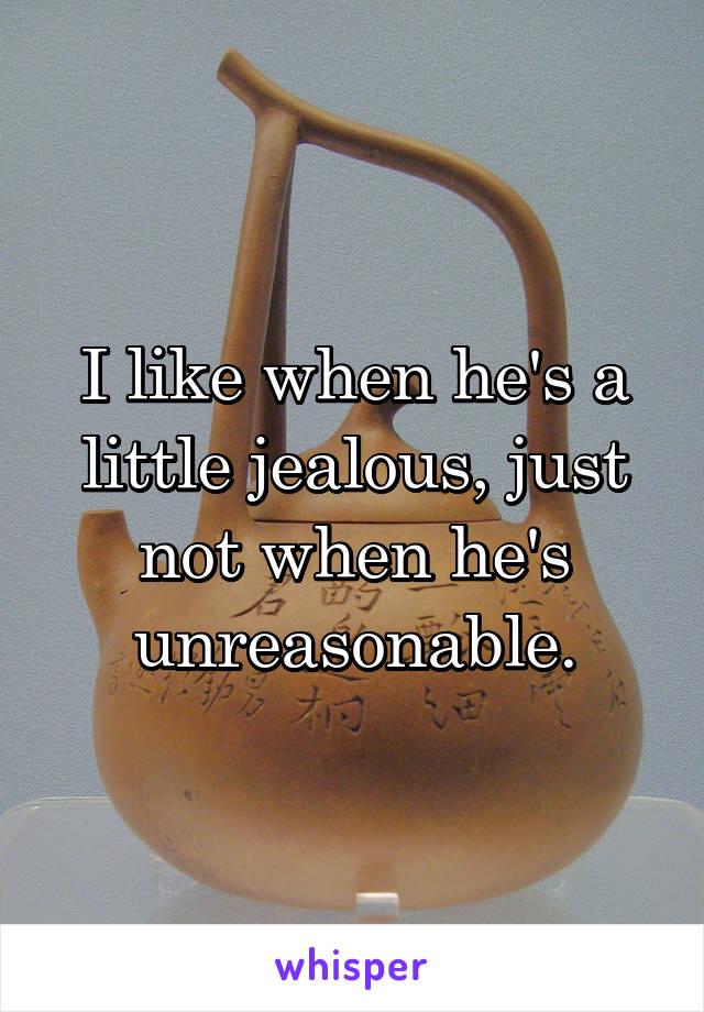 I like when he's a little jealous, just not when he's unreasonable.