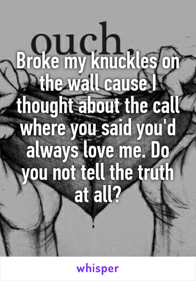 Broke my knuckles on the wall cause I thought about the call where you said you'd always love me. Do you not tell the truth at all?