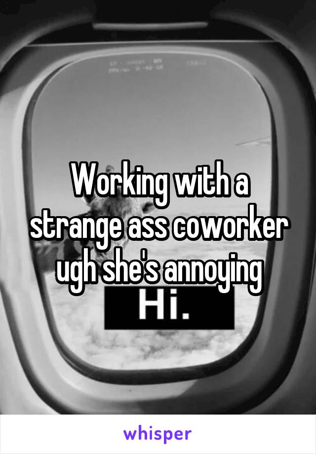 Working with a strange ass coworker ugh she's annoying