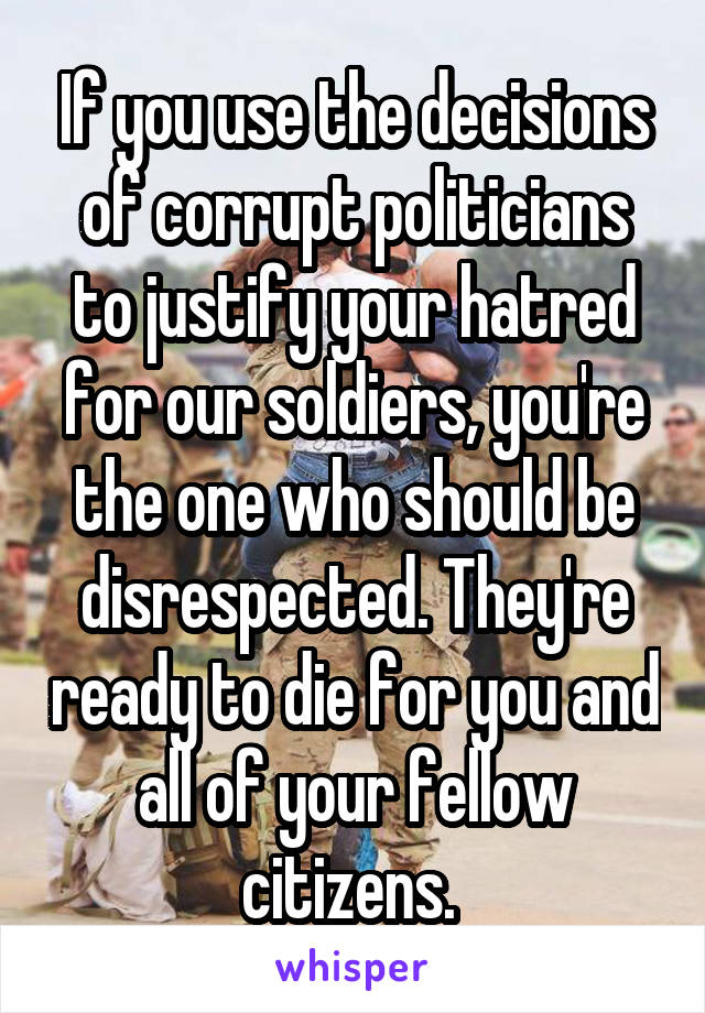 If you use the decisions of corrupt politicians to justify your hatred for our soldiers, you're the one who should be disrespected. They're ready to die for you and all of your fellow citizens.