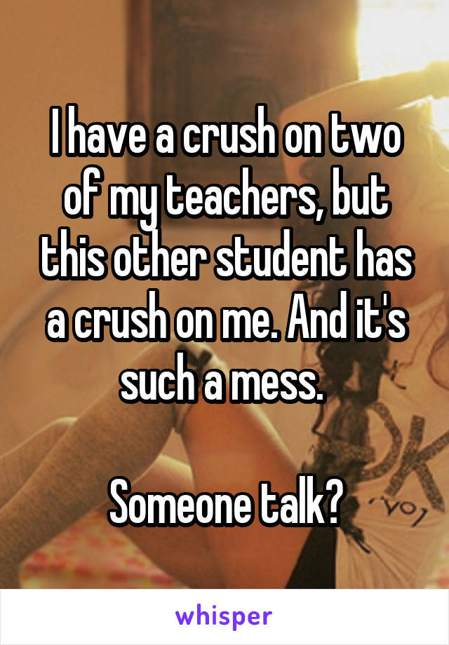 I have a crush on two of my teachers, but this other student has a crush on me. And it's such a mess.   Someone talk?