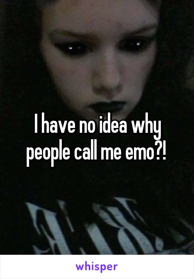 I have no idea why people call me emo?!