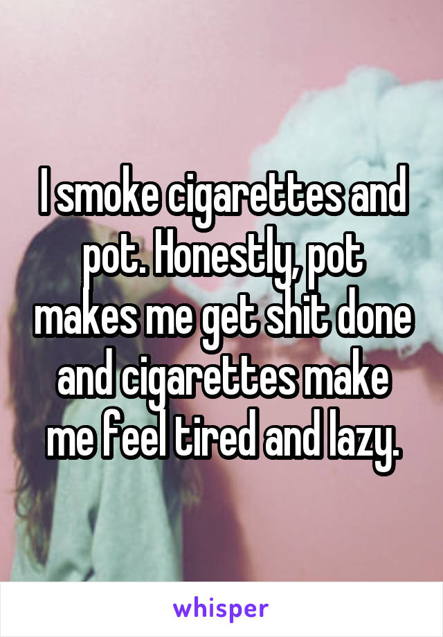 I smoke cigarettes and pot. Honestly, pot makes me get shit done and cigarettes make me feel tired and lazy.
