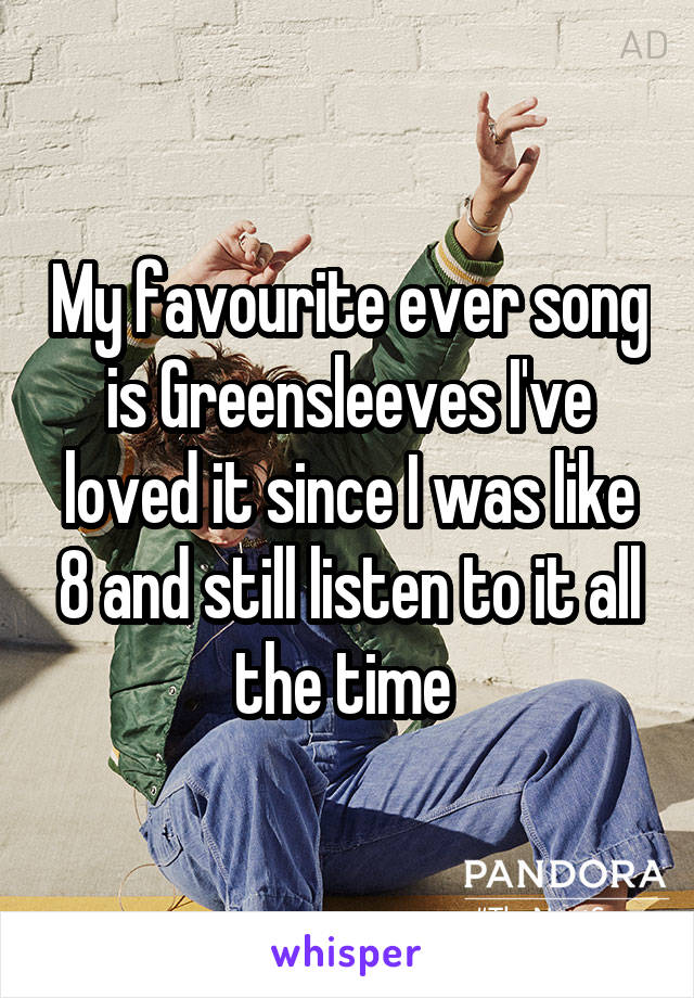 My favourite ever song is Greensleeves I've loved it since I was like 8 and still listen to it all the time