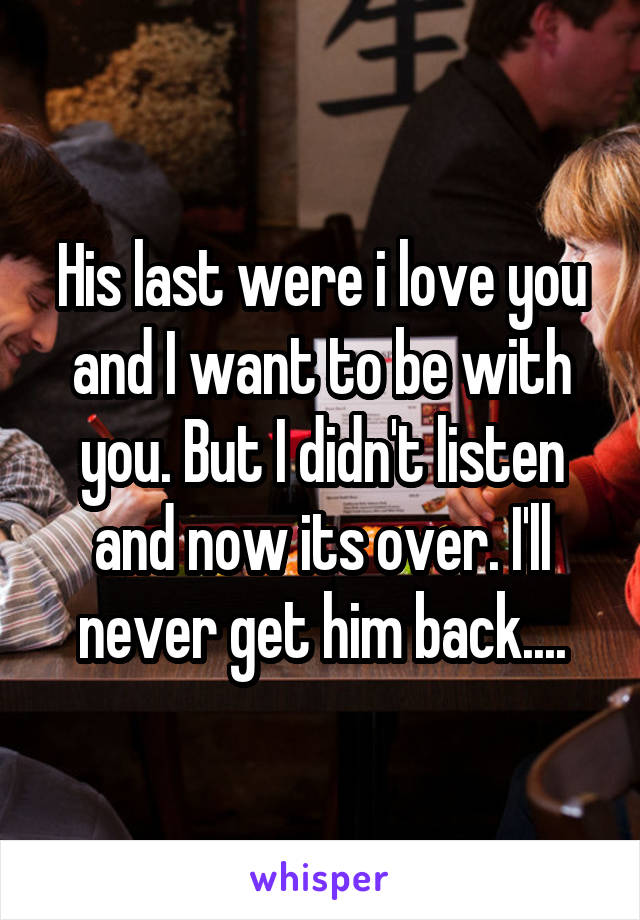 His last were i love you and I want to be with you. But I didn't listen and now its over. I'll never get him back....