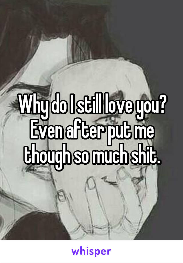 Why do I still love you? Even after put me though so much shit.