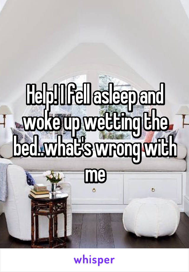 Help! I fell asleep and woke up wetting the bed..what's wrong with me
