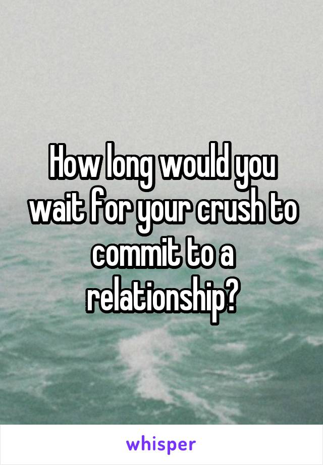 How long would you wait for your crush to commit to a relationship?