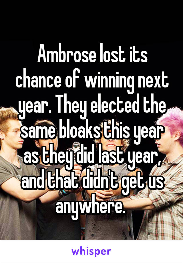 Ambrose lost its chance of winning next year. They elected the same bloaks this year as they did last year, and that didn't get us anywhere.