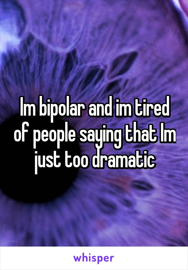 Im bipolar and im tired of people saying that Im just too dramatic