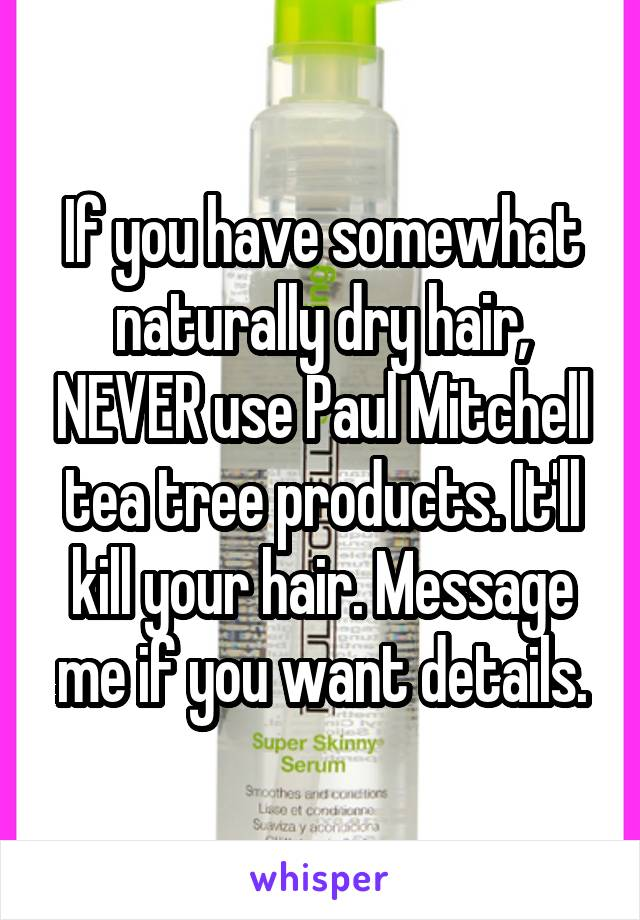 If you have somewhat naturally dry hair, NEVER use Paul Mitchell tea tree products. It'll kill your hair. Message me if you want details.