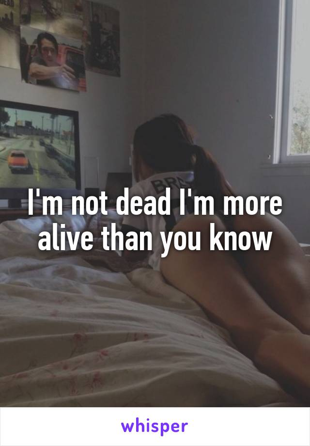 I'm not dead I'm more alive than you know