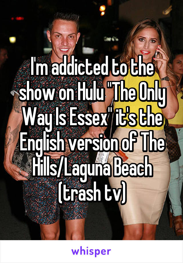 """I'm addicted to the show on Hulu """"The Only Way Is Essex"""" it's the English version of The Hills/Laguna Beach (trash tv)"""