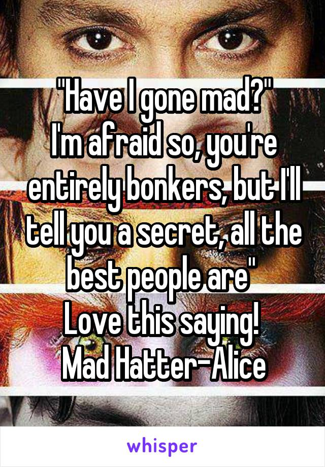 """""""Have I gone mad?"""" I'm afraid so, you're entirely bonkers, but I'll tell you a secret, all the best people are""""  Love this saying!  Mad Hatter-Alice"""