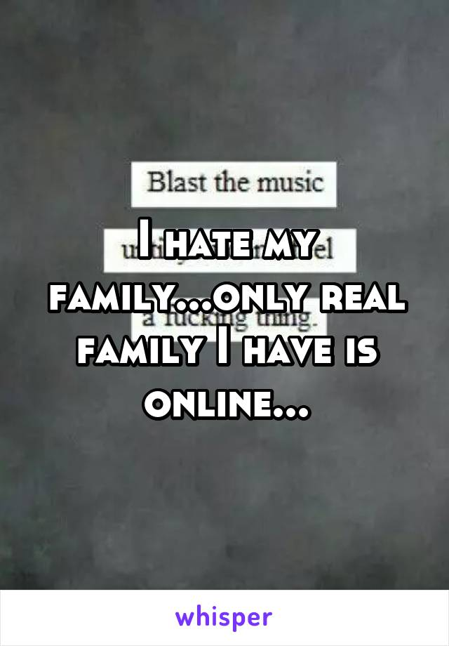 I hate my family...only real family I have is online...