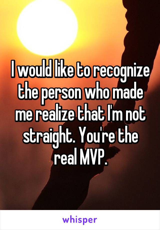 I would like to recognize the person who made me realize that I'm not straight. You're the real MVP.
