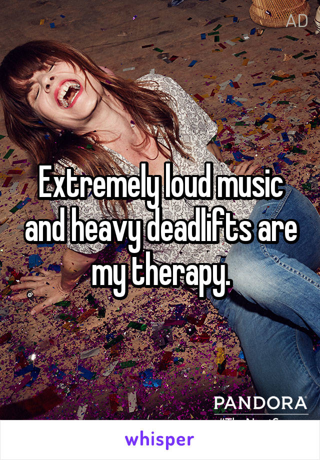 Extremely loud music and heavy deadlifts are my therapy.