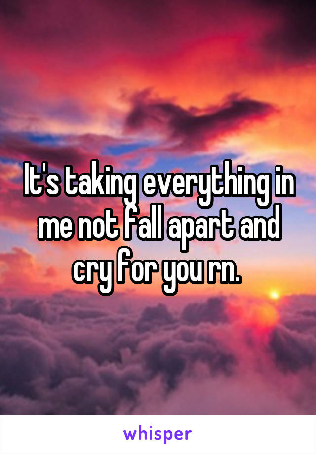 It's taking everything in me not fall apart and cry for you rn.