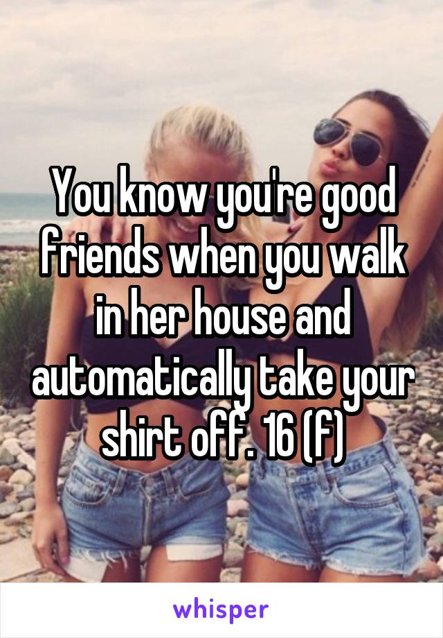 You know you're good friends when you walk in her house and automatically take your shirt off. 16 (f)