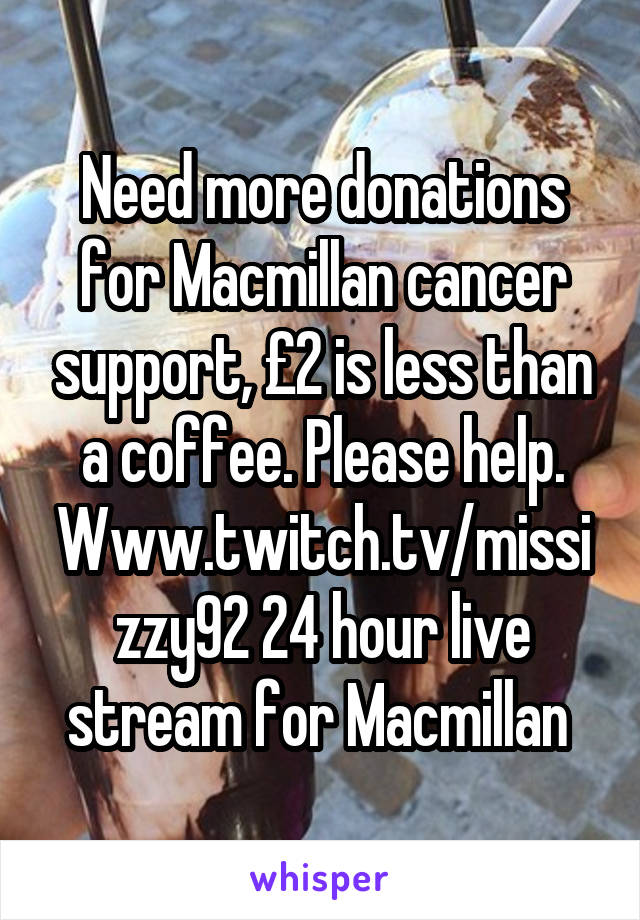 Need more donations for Macmillan cancer support, £2 is less than a coffee. Please help. Www.twitch.tv/missizzy92 24 hour live stream for Macmillan