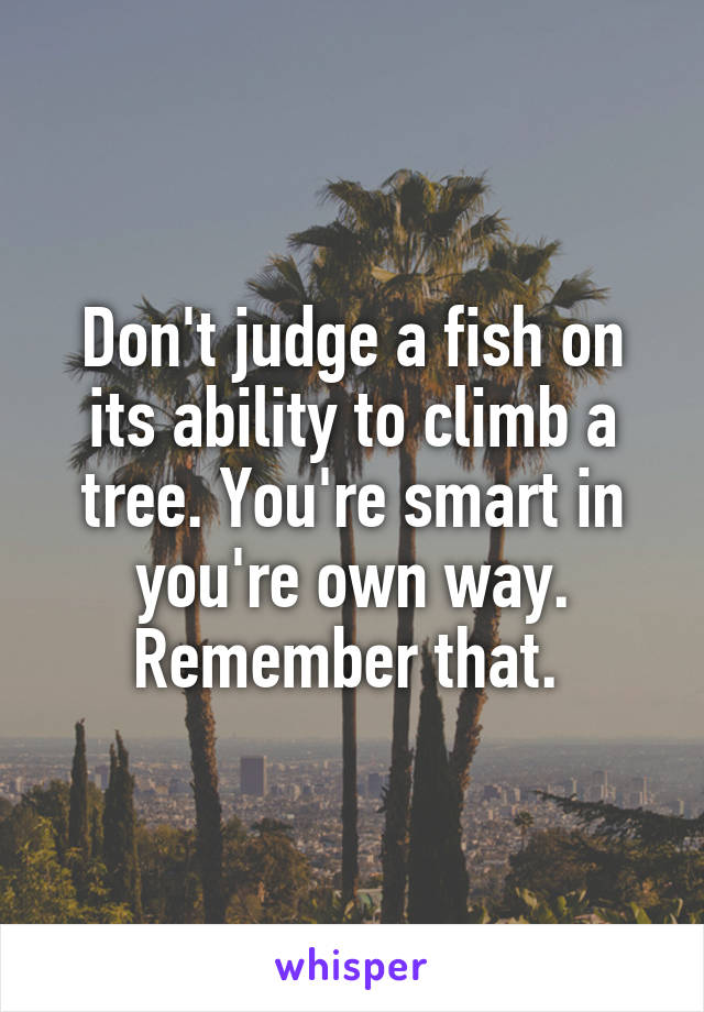 Don't judge a fish on its ability to climb a tree. You're smart in you're own way. Remember that.