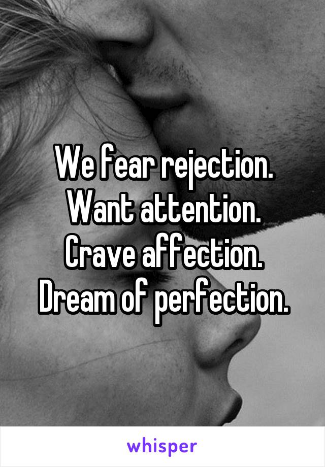 We fear rejection. Want attention. Crave affection. Dream of perfection.