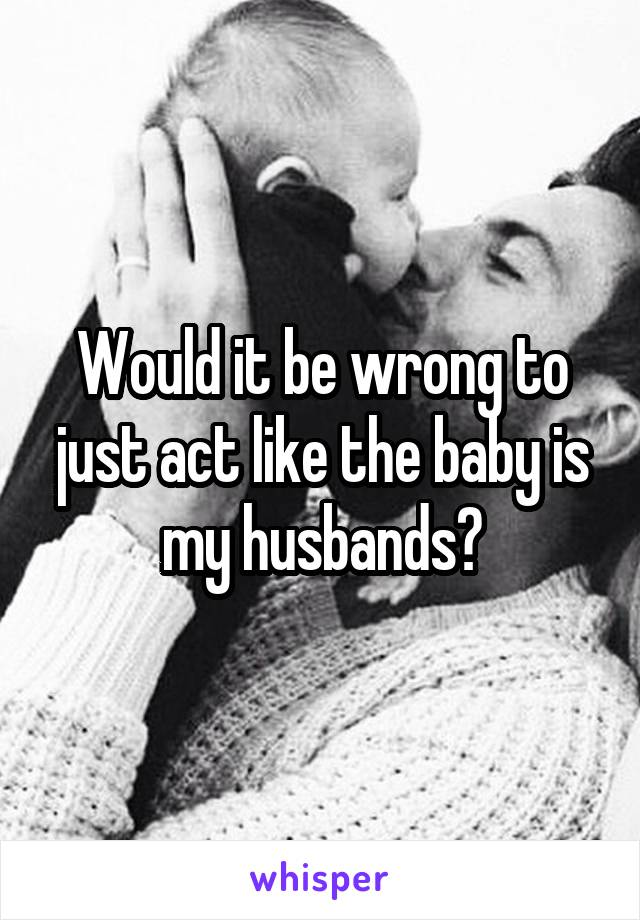 Would it be wrong to just act like the baby is my husbands?