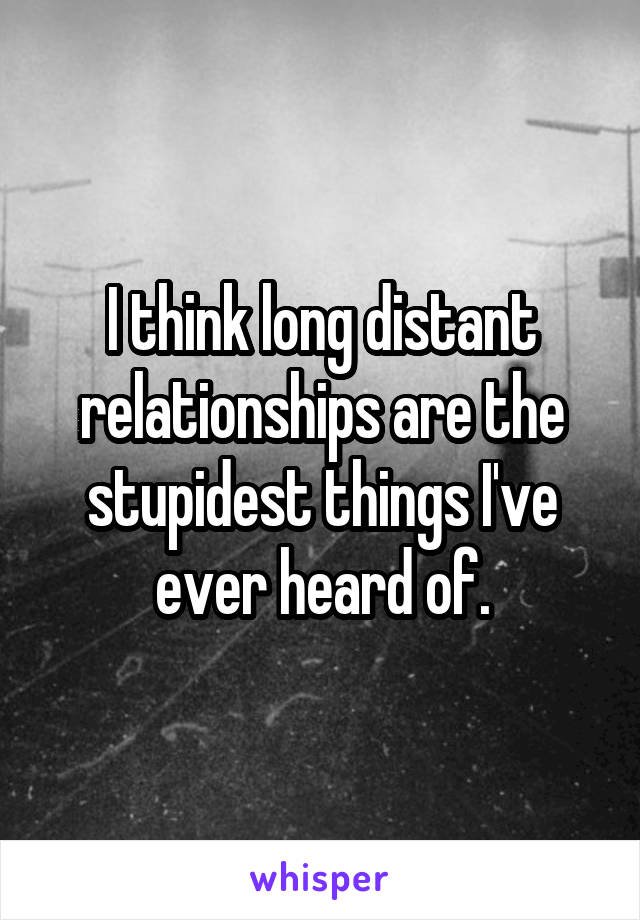 I think long distant relationships are the stupidest things I've ever heard of.