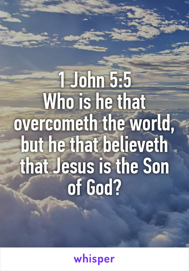 1 John 5:5 Who is he that overcometh the world, but he that believeth that Jesus is the Son of God?