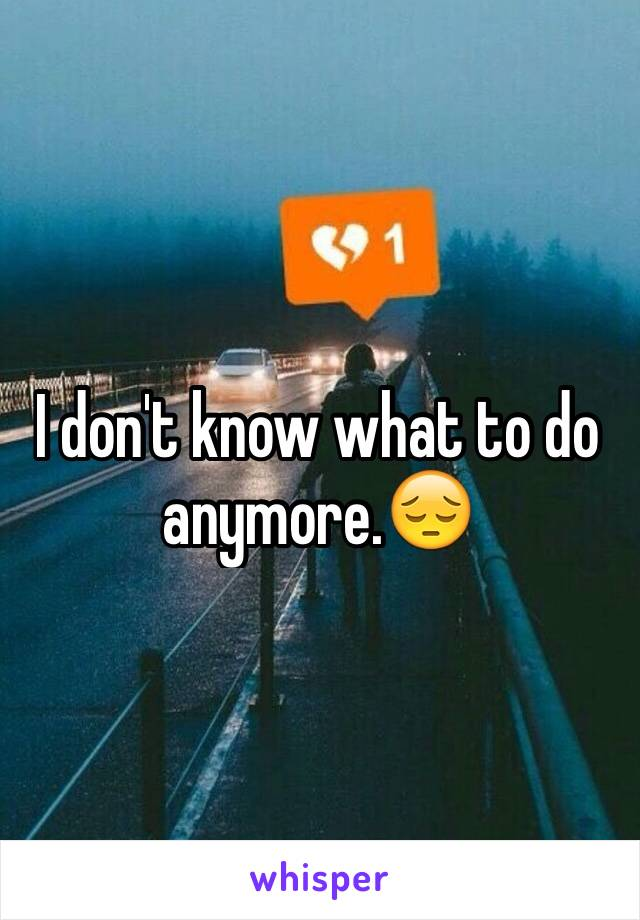 I don't know what to do anymore.😔
