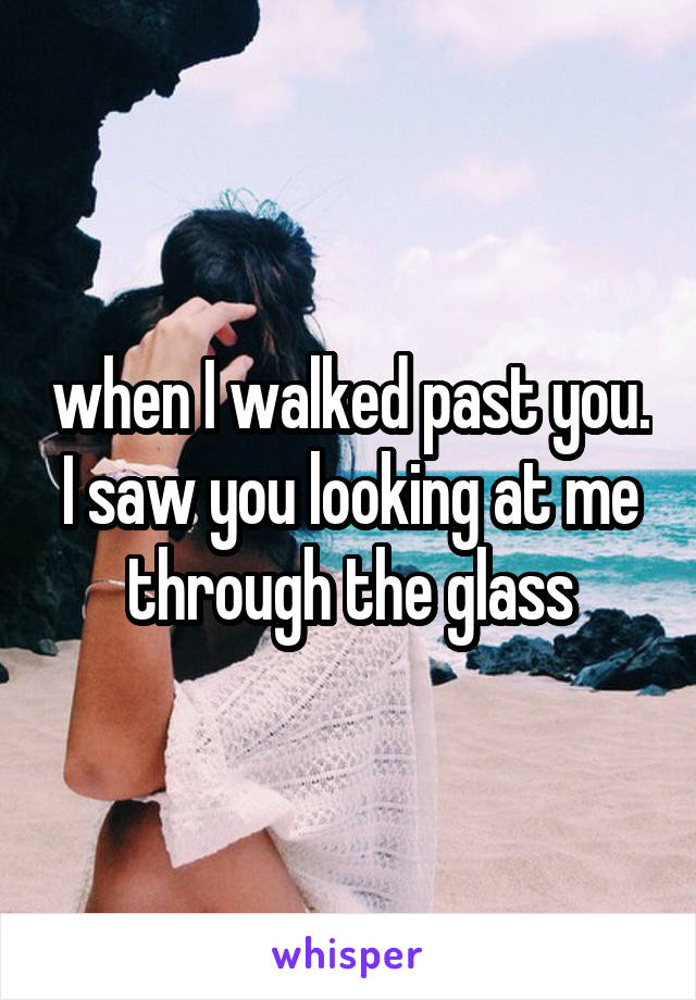 when I walked past you. I saw you looking at me through the glass